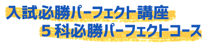 入試必勝パーフェクト講座 5科必勝コース